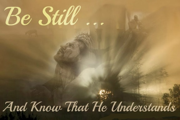 Be Still And Know He Understands