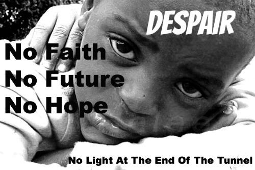 despair, no hope, no faith, no future