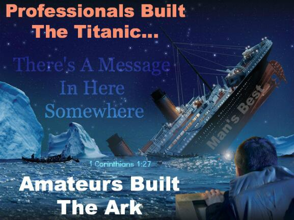 Professionals built the titanic amateurs built the ark