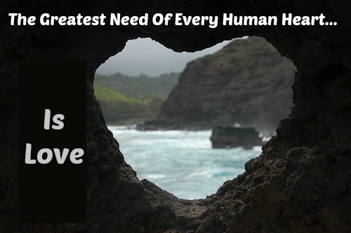 What Everybody Needs Is Love, the greatest need of every human heart Is Love