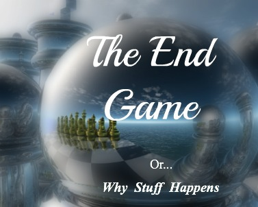 The end game, why stuff happens