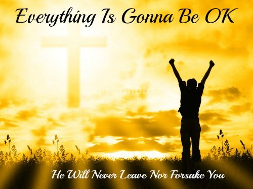 comfort & encouragement quote, He will never leave nor forsake you, everything is going to be ok