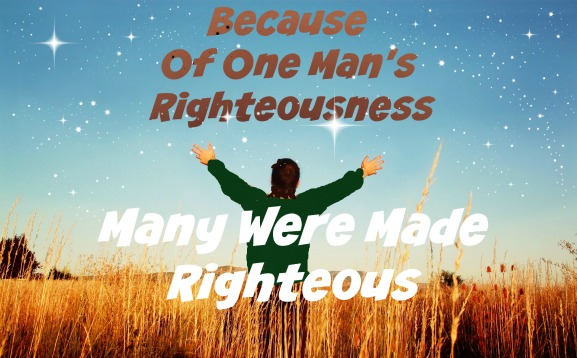 Romans 5:19, Because of one man's righteousness many were made righteous